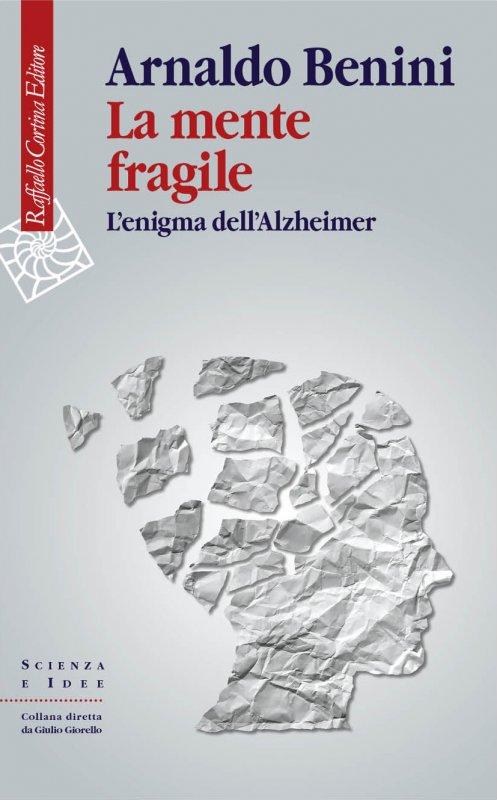 Arnaldo Benini, La mente fragile. L'enigma dell'Alzheimer (Cortina, 2018) 1 - fanzine