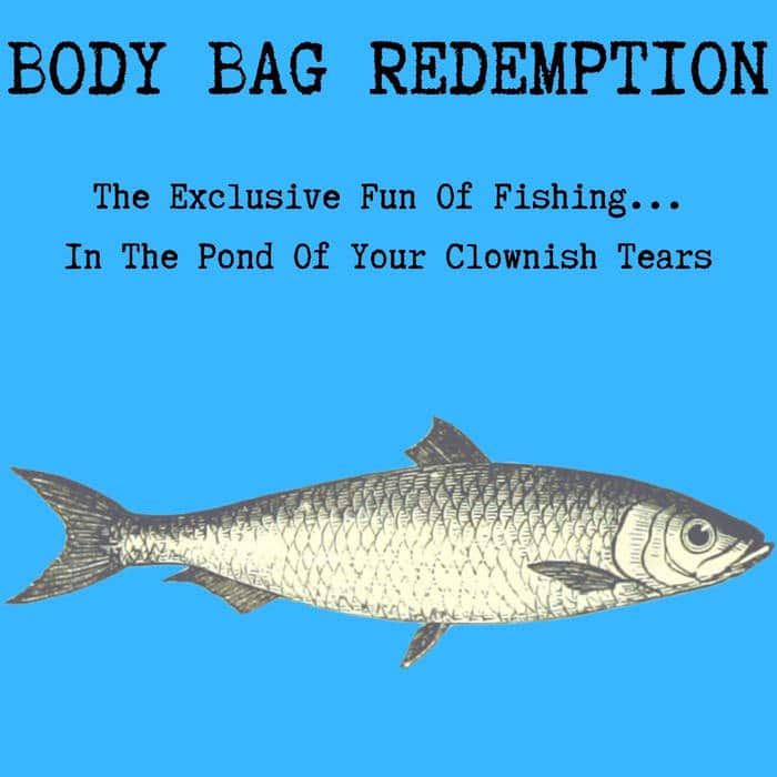 Body Bag Redemption - The exclusive fun of fishing...in the pond of your clownish tears